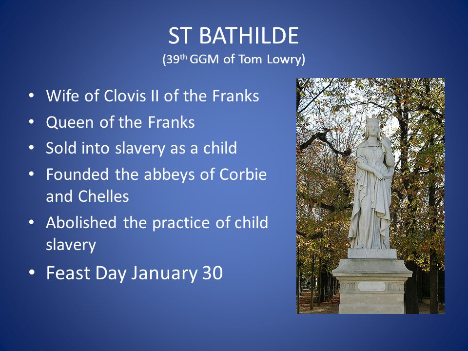 ST BATHILDE (39 th GGM of Tom Lowry) Wife of Clovis II of the Franks Queen of the Franks Sold into slavery as a child Founded the abbeys of Corbie and Chelles Abolished the practice of child slavery Feast Day January 30