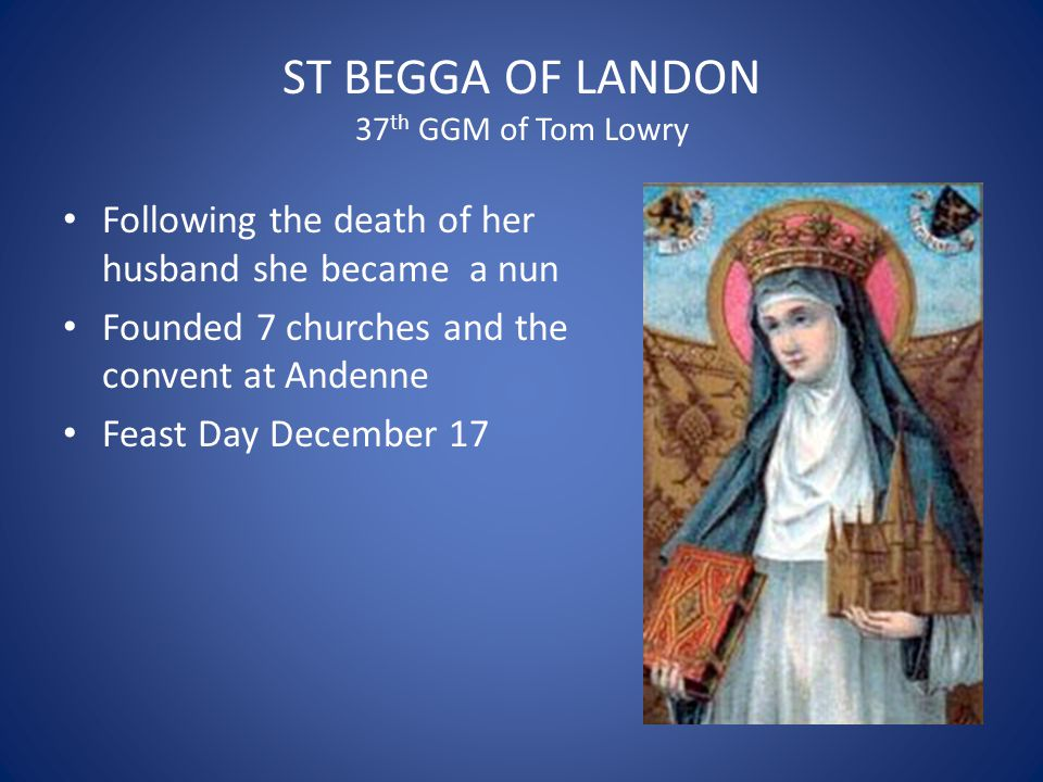 ST BEGGA OF LANDON 37 th GGM of Tom Lowry Following the death of her husband she became a nun Founded 7 churches and the convent at Andenne Feast Day