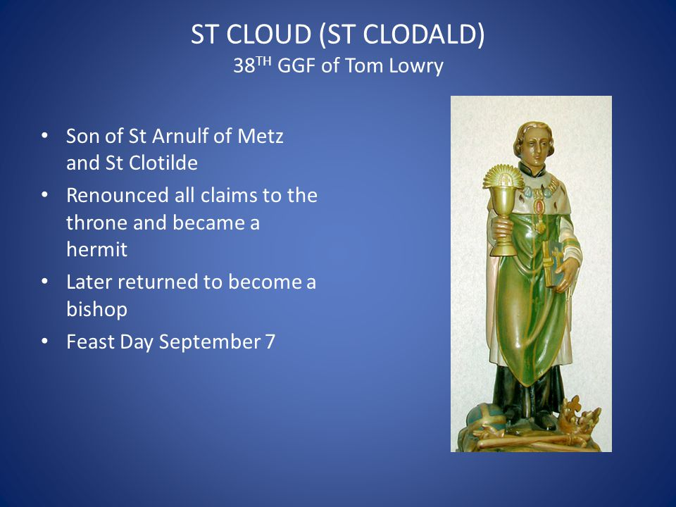 ST CLOUD (ST CLODALD) 38 TH GGF of Tom Lowry Son of St Arnulf of Metz and St Clotilde Renounced all claims to the throne and became a hermit Later returned to become a bishop Feast Day September 7