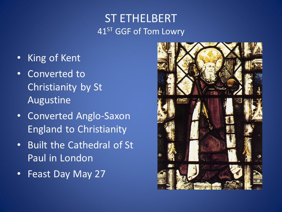 ST ETHELBERT 41 ST GGF of Tom Lowry King of Kent Converted to Christianity by St Augustine Converted Anglo-Saxon England to Christianity Built the Cat