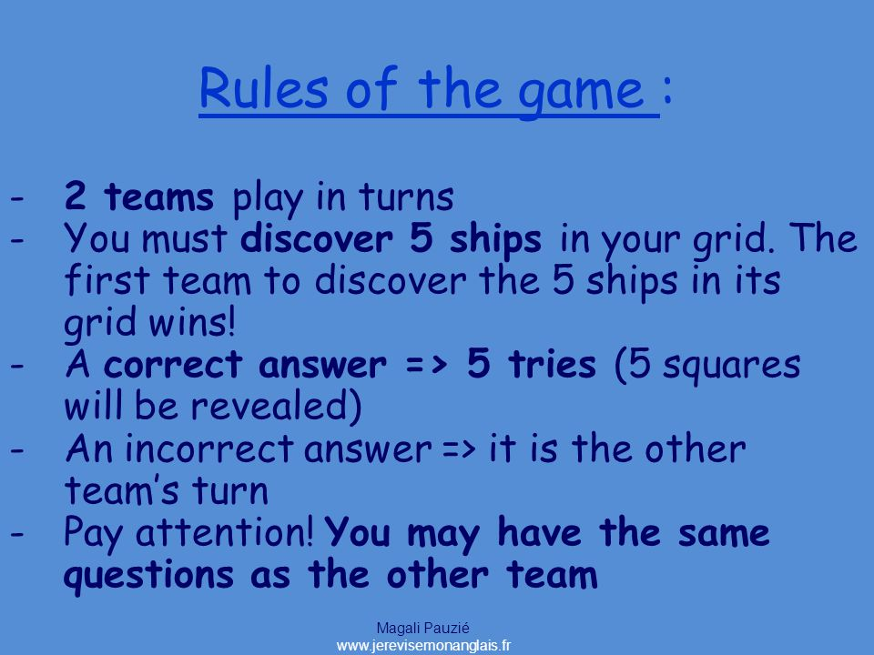 Magali Pauzié www.jerevisemonanglais.fr Rules of the game : -2 teams play in turns -You must discover 5 ships in your grid.