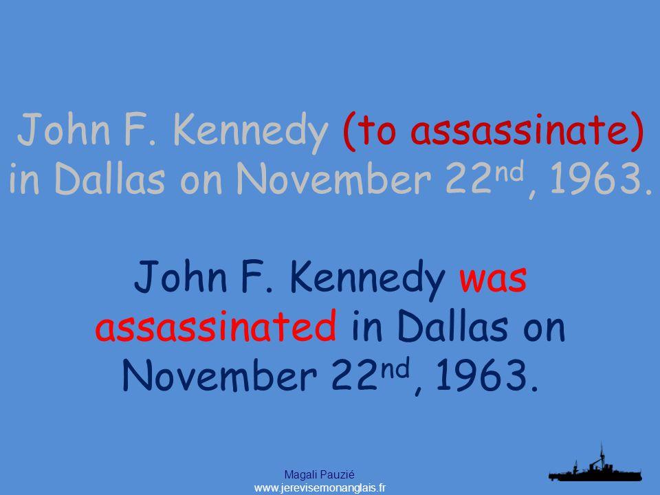 Magali Pauzié www.jerevisemonanglais.fr John F. Kennedy was assassinated in Dallas on November 22 nd, 1963. John F. Kennedy (to assassinate) in Dallas