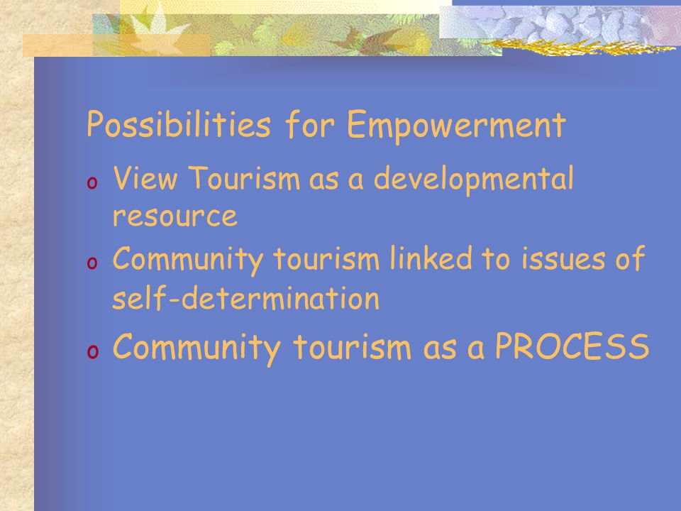 The Community Tourism Worker o Is part of the process o Has more time to relate to tourist o Environment – less formal, less constructed – home ground