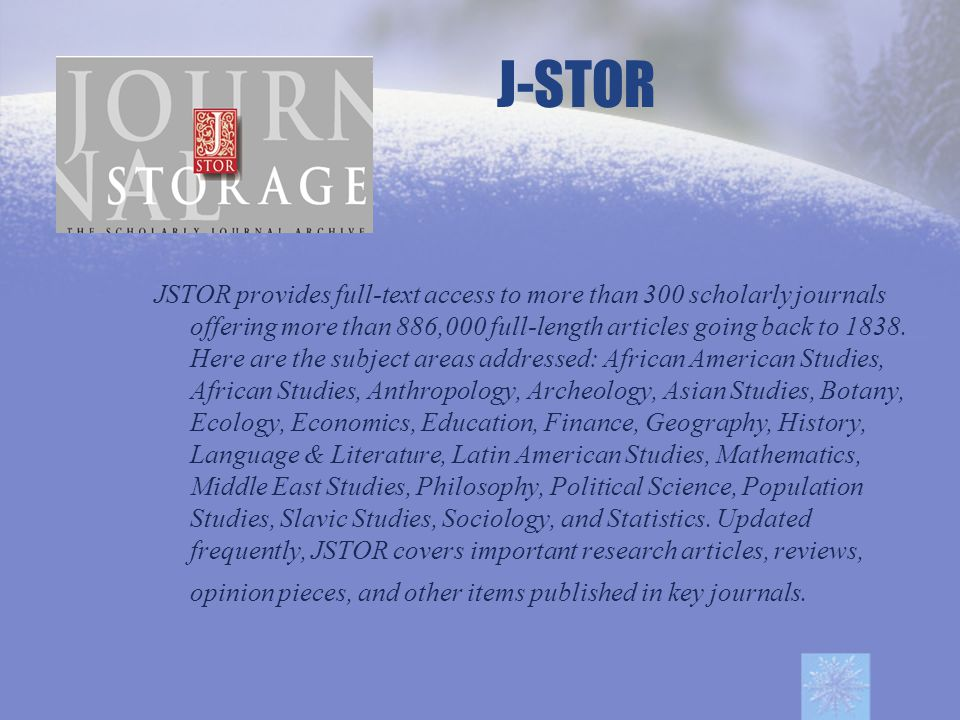 J-STOR JSTOR provides full-text access to more than 300 scholarly journals offering more than 886,000 full-length articles going back to 1838.