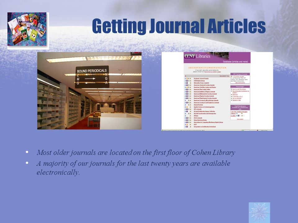 Getting Journal Articles Most older journals are located on the first floor of Cohen Library A majority of our journals for the last twenty years are available electronically.