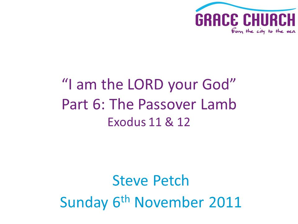 Steve Petch Sunday 6 th November 2011 I am the LORD your God Part 6: The Passover Lamb Exodus 11 & 12