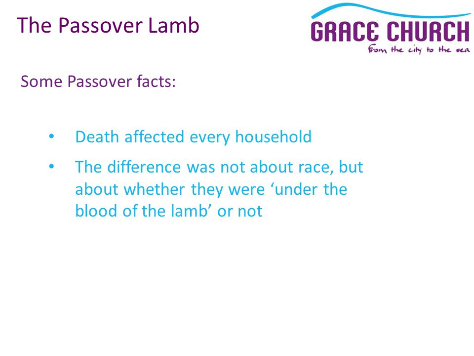 Some Passover facts: The Passover Lamb Death affected every household The difference was not about race, but about whether they were 'under the blood of the lamb' or not
