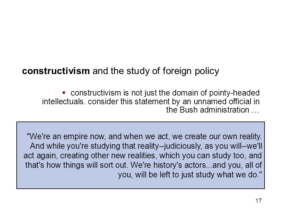 17 constructivism and the study of foreign policy  constructivism is not just the domain of pointy-headed intellectuals. consider this statement by a