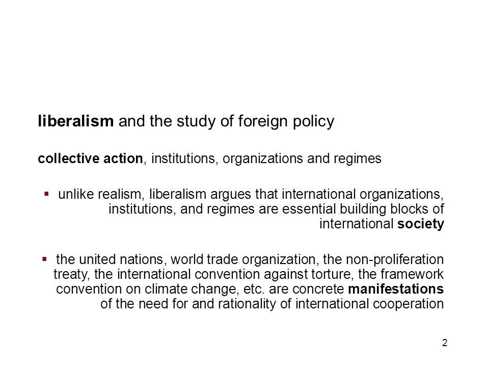2 liberalism and the study of foreign policy collective action, institutions, organizations and regimes  unlike realism, liberalism argues that inter
