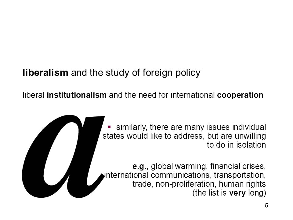 5 liberalism and the study of foreign policy liberal institutionalism and the need for international cooperation  similarly, there are many issues in
