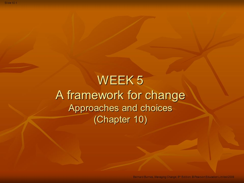 Slide 10.12 Bernard Burnes, Managing Change, 5 th Edition, © Pearson Education Limited 2009 Figure 10.5 A framework for change