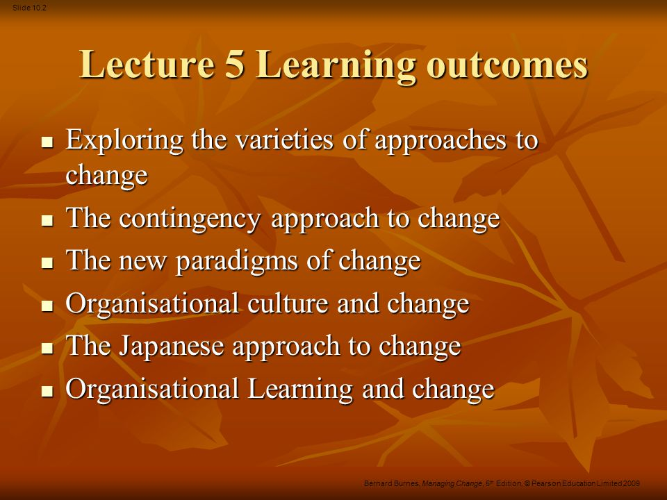 Slide 10.13 Bernard Burnes, Managing Change, 5 th Edition, © Pearson Education Limited 2009 Organisational change Summary There are many approaches to change There are many approaches to change All tend to be situation-specific All tend to be situation-specific Managers can influence situational constraints Managers can influence situational constraints Organisations can exercise choice in: Organisations can exercise choice in: What to change What to change How to change it How to change it When to change.