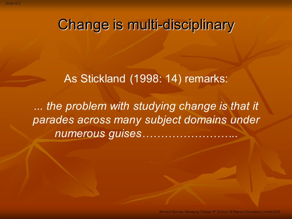Slide 10.4 Bernard Burnes, Managing Change, 5 th Edition, © Pearson Education Limited 2009 Varieties of change – 1 Smooth incremental, covering slow, systematic, evolutionary change.