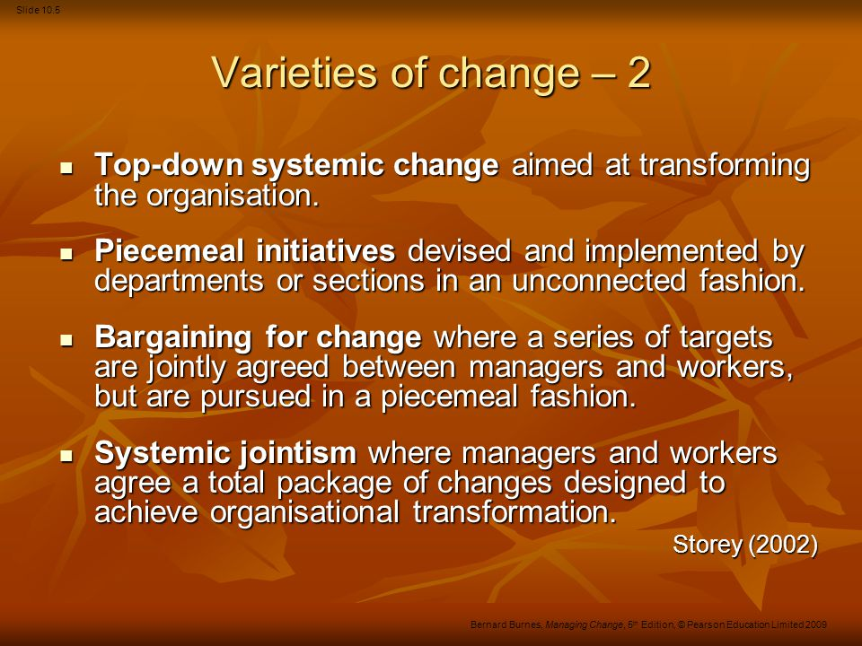 Slide 10.36 Bernard Burnes, Managing Change, 5 th Edition, © Pearson Education Limited 2009 Organisational learning (Continued) Negatives A complex and difficult set of practices, difficult to implement systematically.