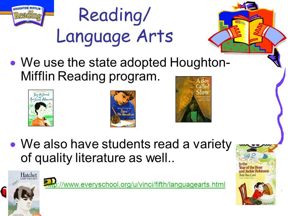 Reading/ Language Arts  We use the state adopted Houghton- Mifflin Reading program.