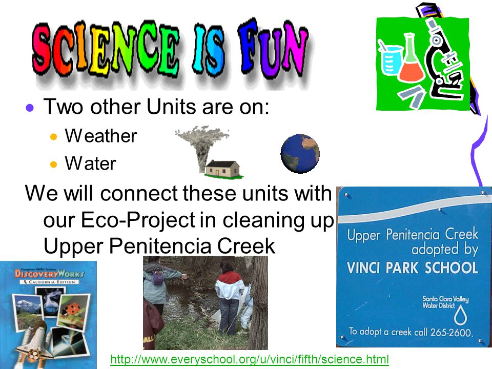  Two other Units are on:  Weather  Water We will connect these units with our Eco-Project in cleaning up Upper Penitencia Creek http://www.everyschool.org/u/vinci/fifth/science.html
