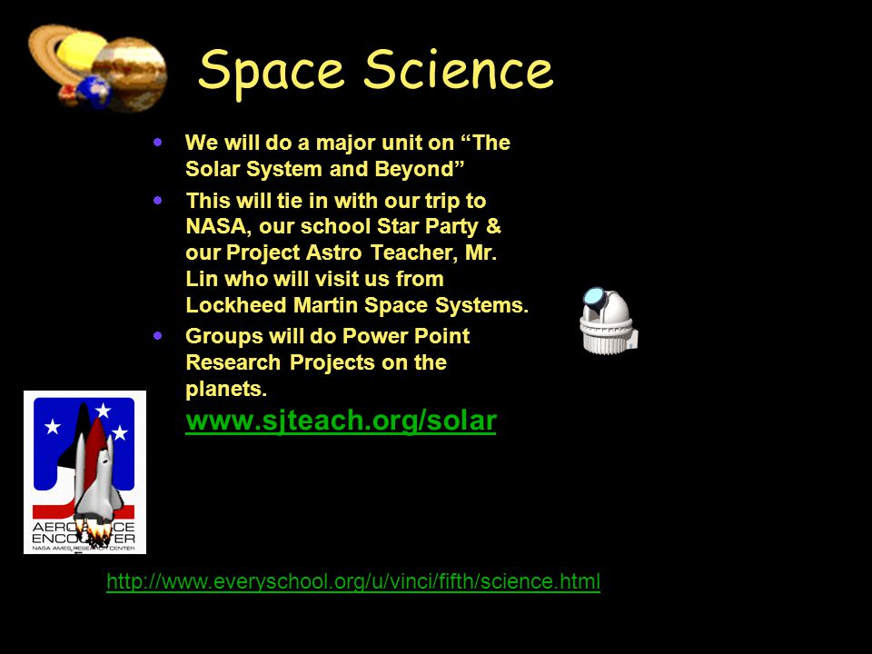 Space Science  We will do a major unit on The Solar System and Beyond  This will tie in with our trip to NASA, our school Star Party & our Project Astro Teacher, Mr.