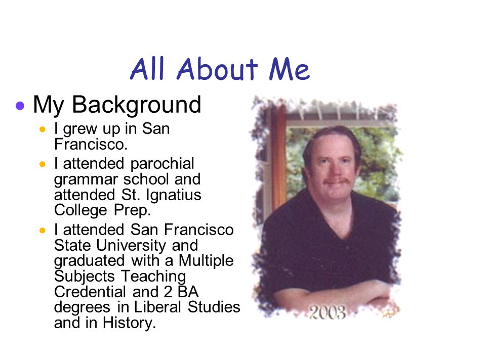 All About Me  My Experience  I've been teaching since 1981, in San Francisco, Oakland and San Jose.