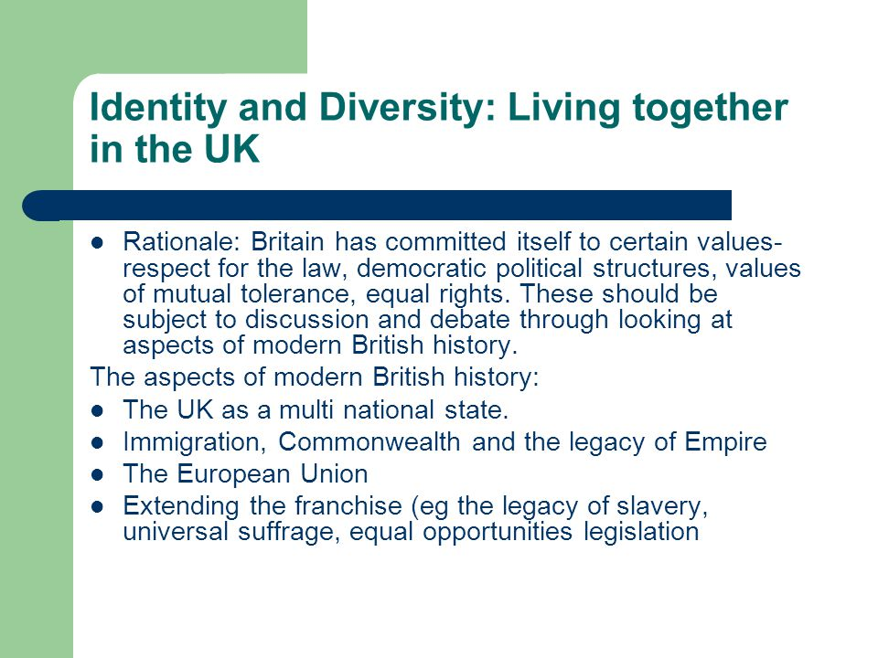 Identity and Diversity: Living together in the UK Rationale: Britain has committed itself to certain values- respect for the law, democratic political
