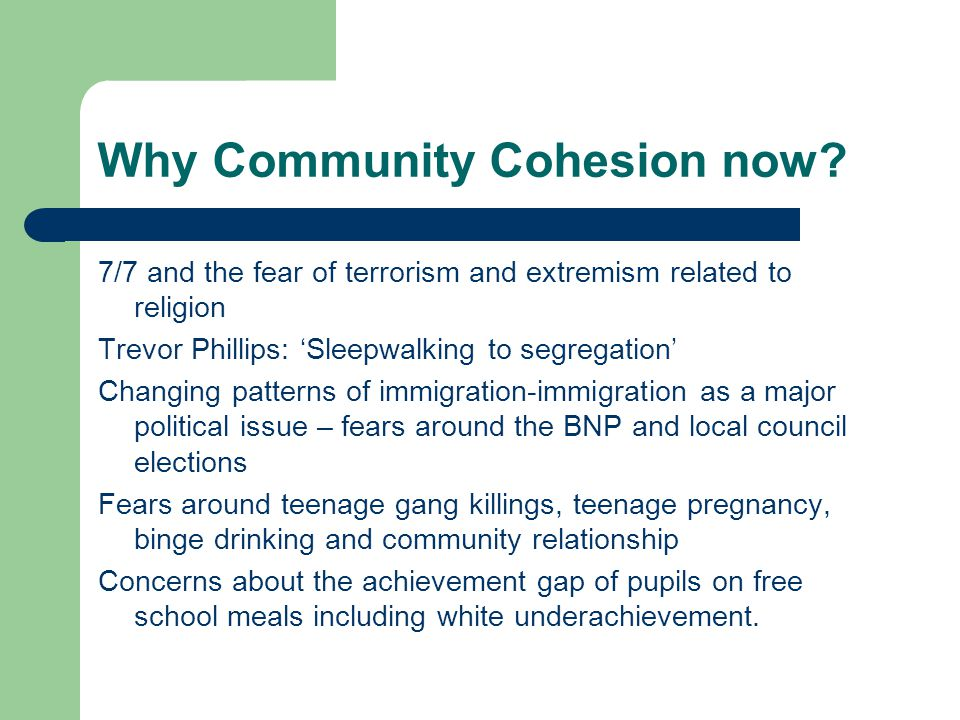 Why Community Cohesion now? 7/7 and the fear of terrorism and extremism related to religion Trevor Phillips: 'Sleepwalking to segregation' Changing pa