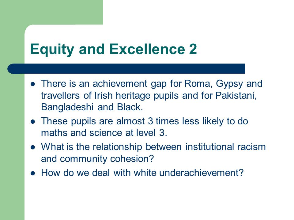 Equity and Excellence 2 There is an achievement gap for Roma, Gypsy and travellers of Irish heritage pupils and for Pakistani, Bangladeshi and Black.