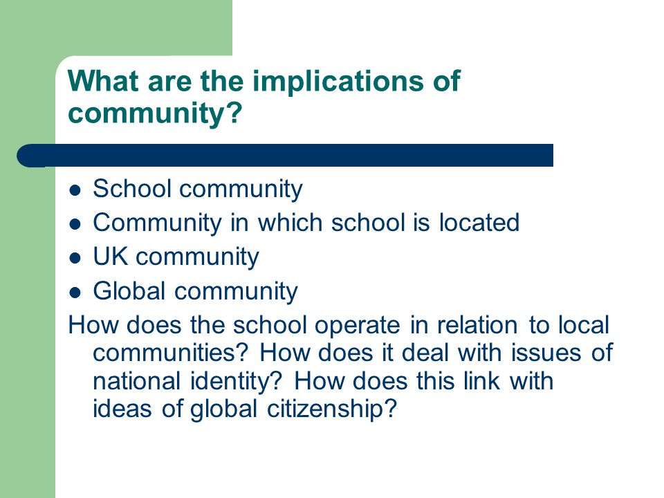 What are the implications of community? School community Community in which school is located UK community Global community How does the school operat