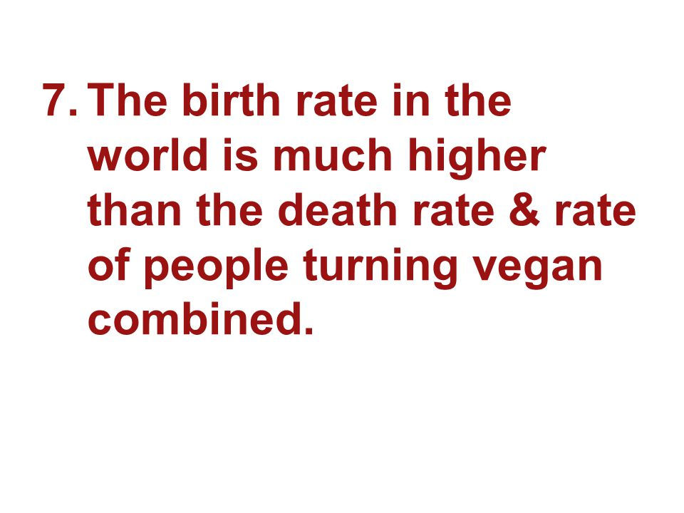 7.The birth rate in the world is much higher than the death rate & rate of people turning vegan combined.