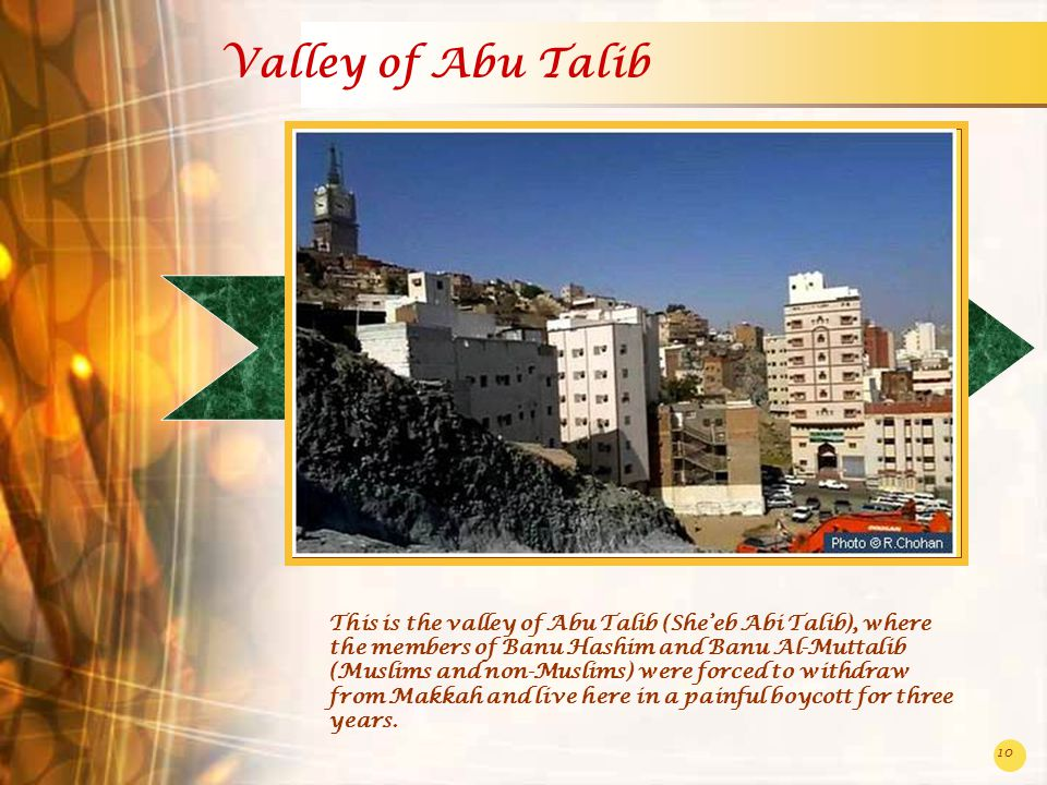 10 Valley of Abu Talib This is the valley of Abu Talib (She'eb Abi Talib), where the members of Banu Hashim and Banu Al-Muttalib (Muslims and non-Muslims) were forced to withdraw from Makkah and live here in a painful boycott for three years.