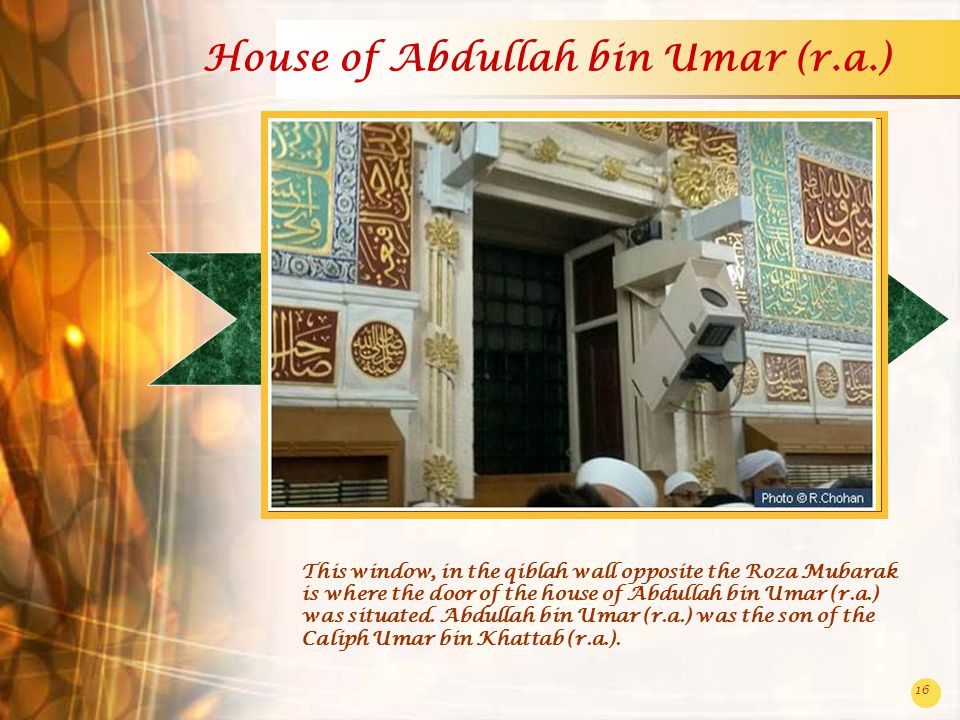 16 House of Abdullah bin Umar (r.a.) This window, in the qiblah wall opposite the Roza Mubarak is where the door of the house of Abdullah bin Umar (r.a.) was situated.
