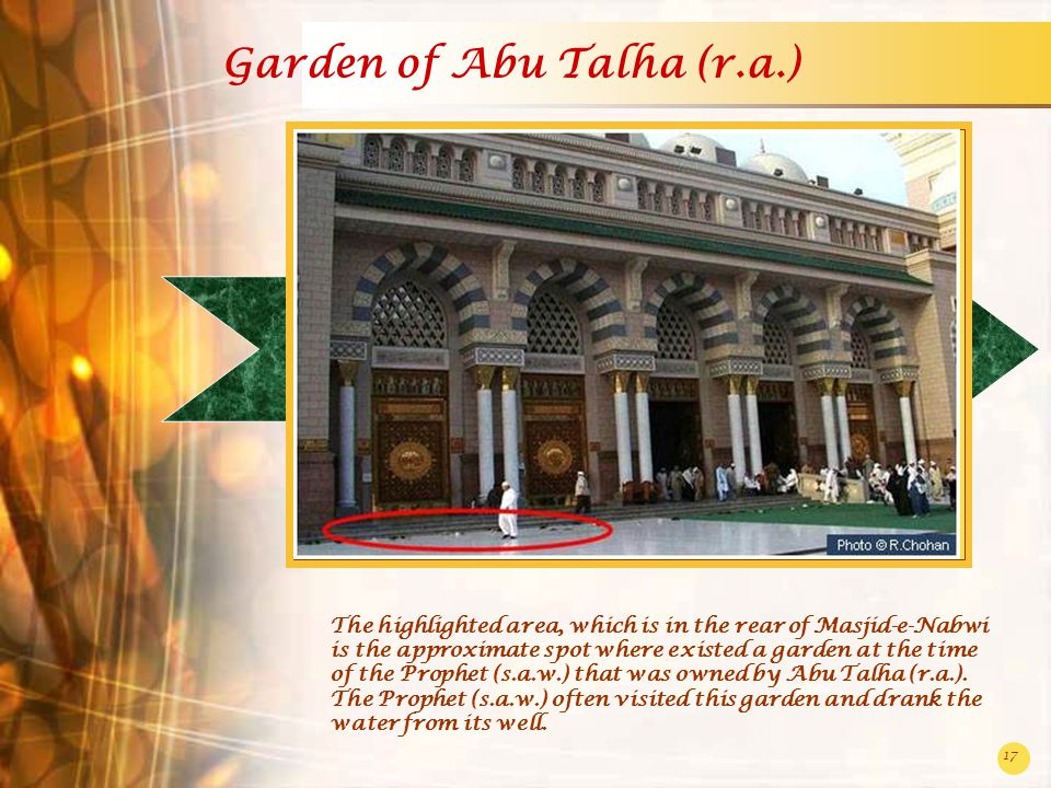 17 Garden of Abu Talha (r.a.) The highlighted area, which is in the rear of Masjid-e-Nabwi is the approximate spot where existed a garden at the time of the Prophet (s.a.w.) that was owned by Abu Talha (r.a.).