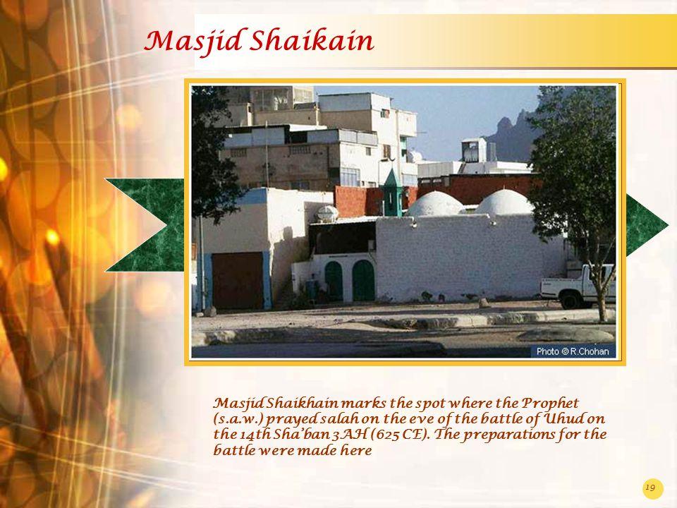 19 Masjid Shaikain Masjid Shaikhain marks the spot where the Prophet (s.a.w.) prayed salah on the eve of the battle of Uhud on the 14th Sha'ban 3AH (6