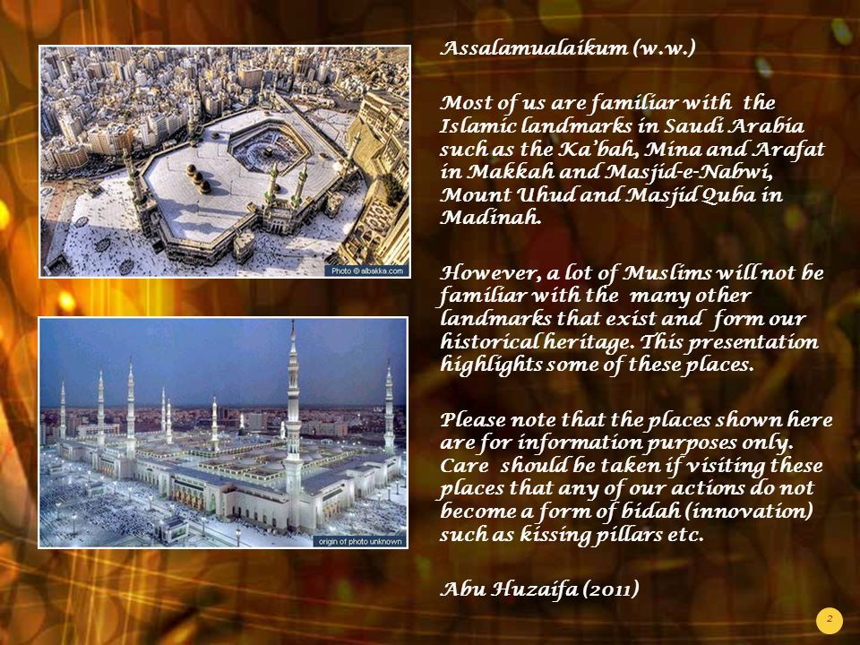 2 Assalamualaikum (w.w.) Most of us are familiar with the Islamic landmarks in Saudi Arabia such as the Ka'bah, Mina and Arafat in Makkah and Masjid-e-Nabwi, Mount Uhud and Masjid Quba in Madinah.