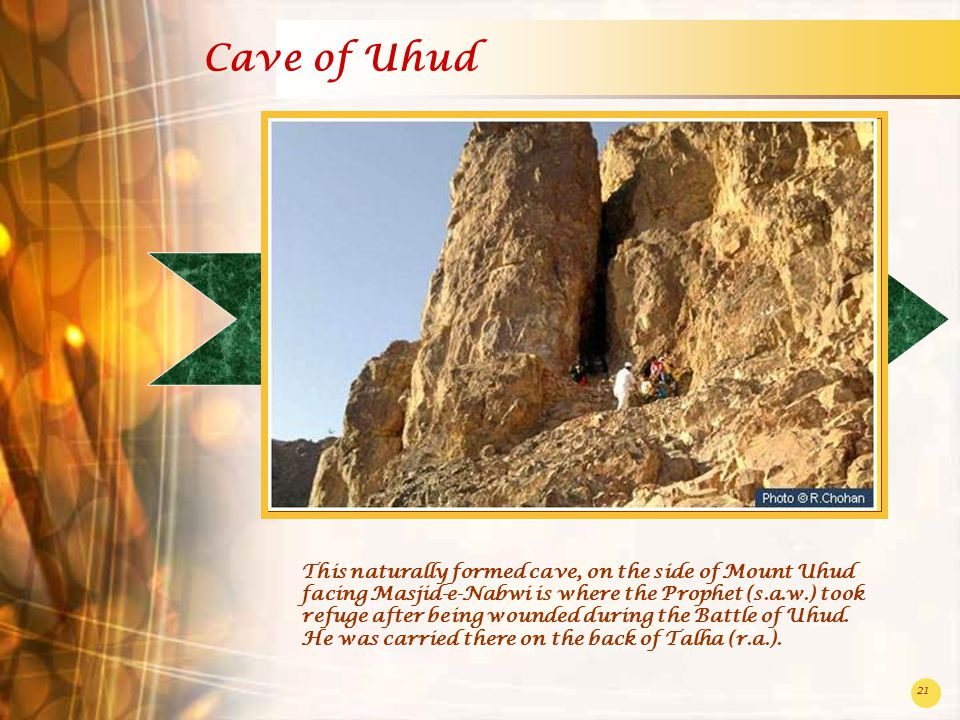 21 Cave of Uhud This naturally formed cave, on the side of Mount Uhud facing Masjid-e-Nabwi is where the Prophet (s.a.w.) took refuge after being wounded during the Battle of Uhud.