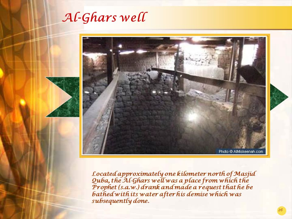 26 Al-Ghars well Located approximately one kilometer north of Masjid Quba, the Al-Ghars well was a place from which the Prophet (s.a.w.) drank and made a request that he be bathed with its water after his demise which was subsequently done.