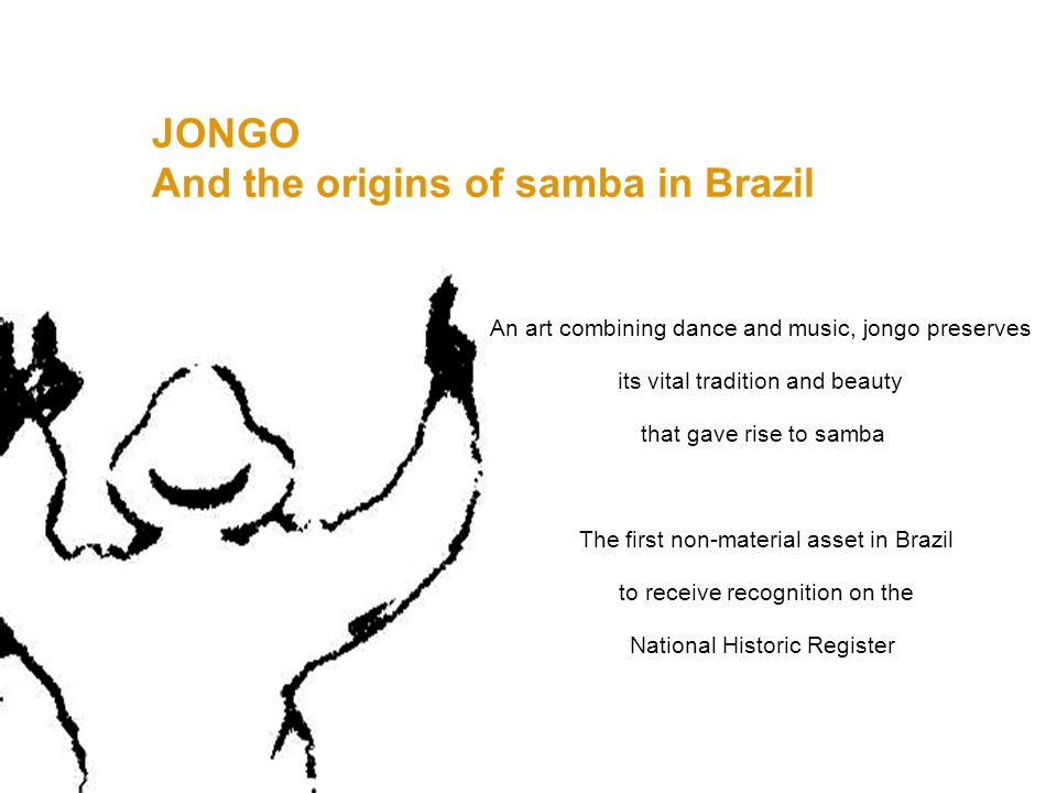 JONGO And the origins of samba in Brazil An art combining dance and music, jongo preserves its vital tradition and beauty that gave rise to samba The first non-material asset in Brazil to receive recognition on the National Historic Register