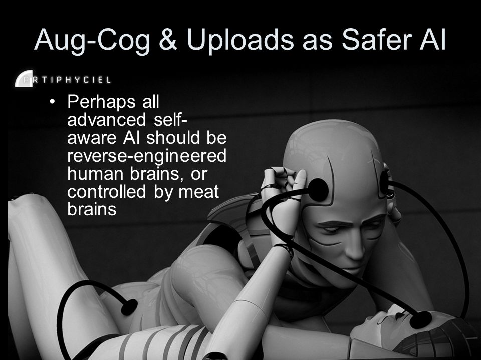 Aug-Cog & Uploads as Safer AI Perhaps all advanced self- aware AI should be reverse-engineered human brains, or controlled by meat brains