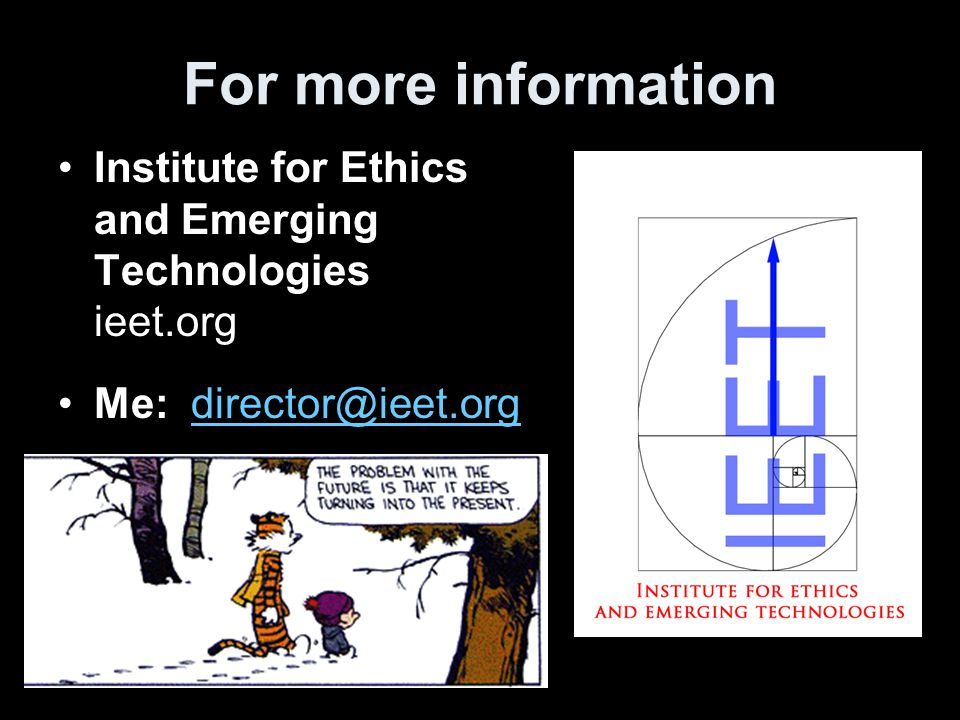For more information Institute for Ethics and Emerging Technologies ieet.org Me: director@ieet.orgdirector@ieet.org