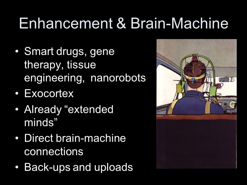 Enhancement & Brain-Machine Smart drugs, gene therapy, tissue engineering, nanorobots Exocortex Already extended minds Direct brain-machine connections Back-ups and uploads
