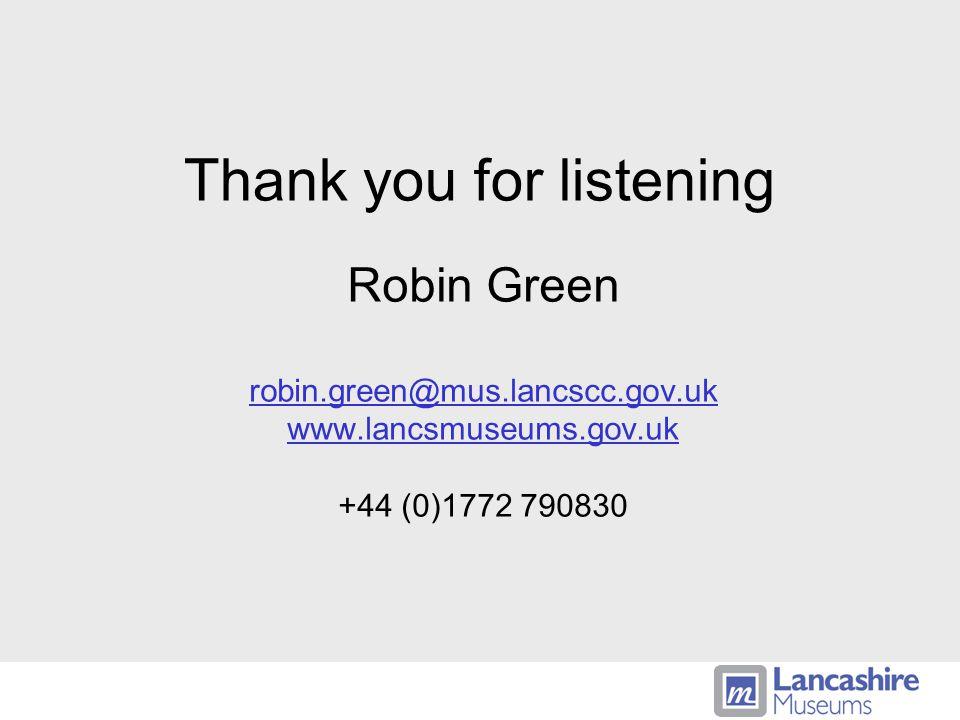 Thank you for listening Robin Green robin.green@mus.lancscc.gov.uk www.lancsmuseums.gov.uk +44 (0)1772 790830