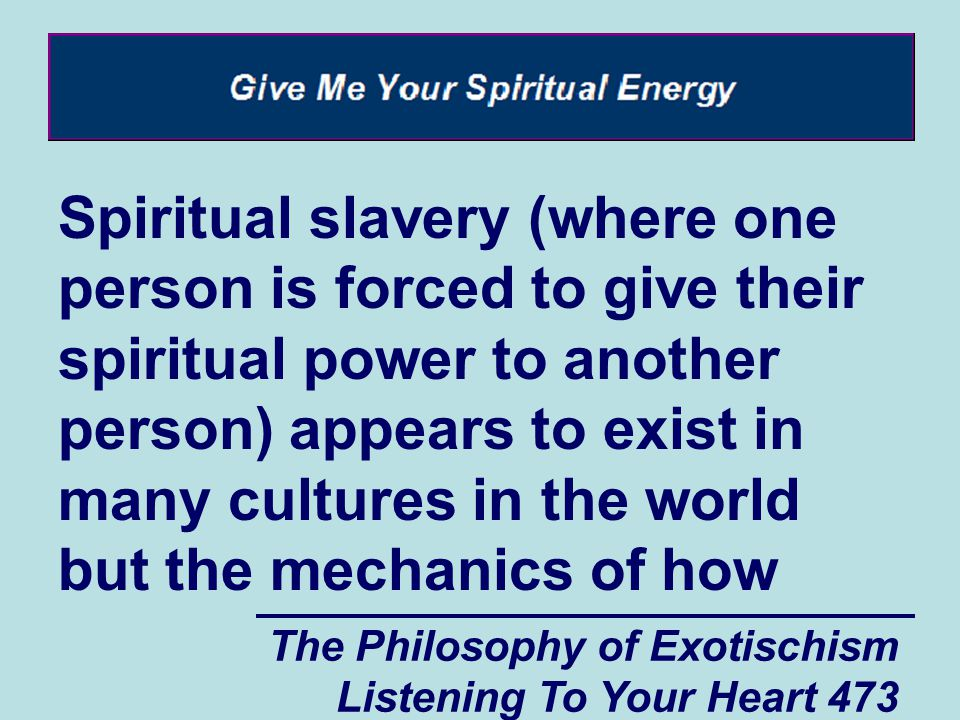 The Philosophy of Exotischism Listening To Your Heart 473 Spiritual slavery (where one person is forced to give their spiritual power to another perso