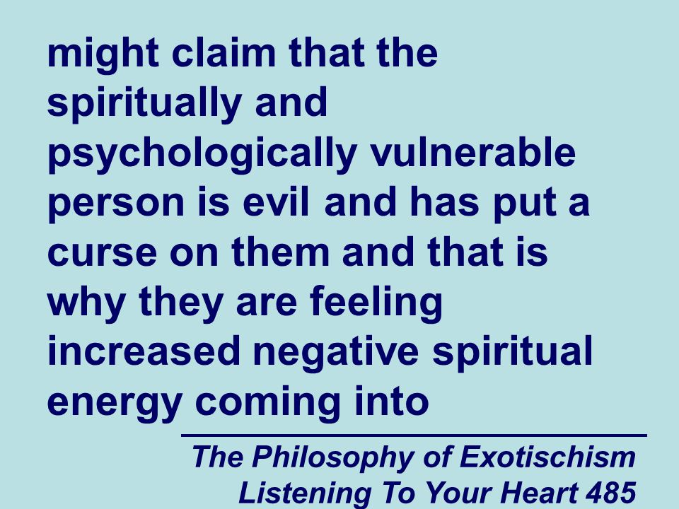 The Philosophy of Exotischism Listening To Your Heart 485 might claim that the spiritually and psychologically vulnerable person is evil and has put a