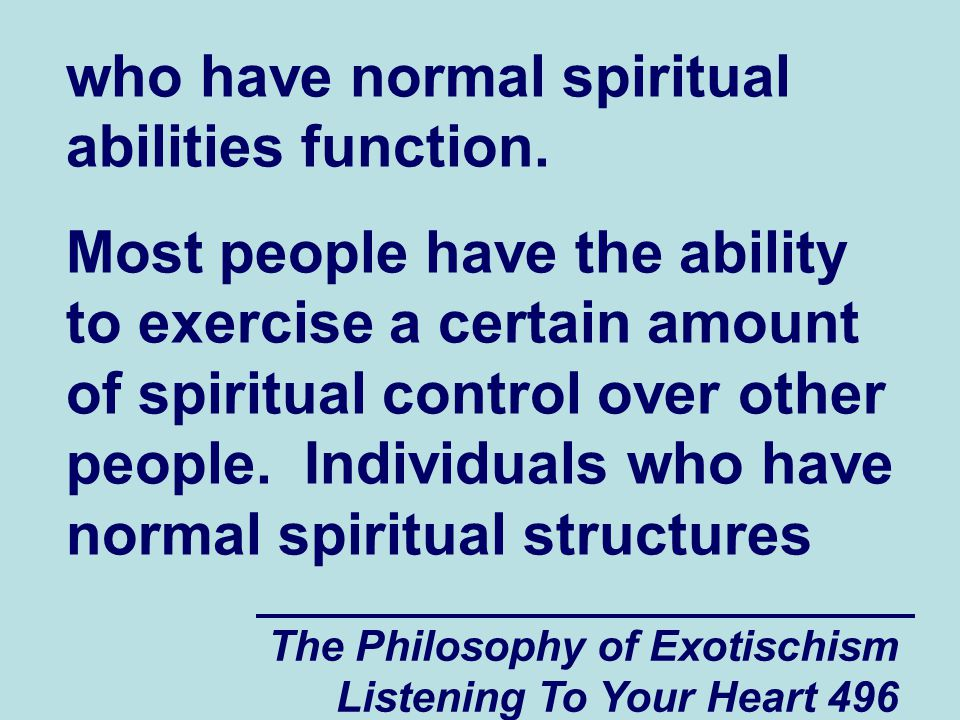 The Philosophy of Exotischism Listening To Your Heart 496 who have normal spiritual abilities function. Most people have the ability to exercise a cer