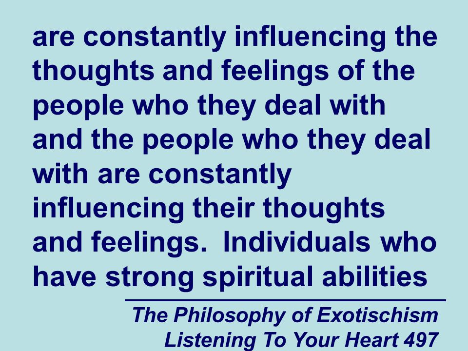 The Philosophy of Exotischism Listening To Your Heart 497 are constantly influencing the thoughts and feelings of the people who they deal with and th