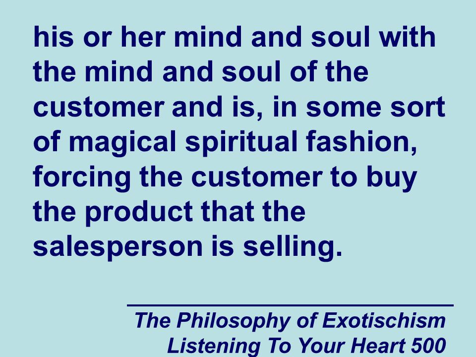 The Philosophy of Exotischism Listening To Your Heart 500 his or her mind and soul with the mind and soul of the customer and is, in some sort of magi