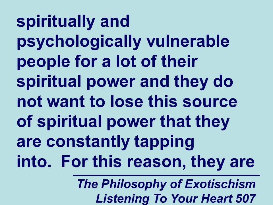 The Philosophy of Exotischism Listening To Your Heart 507 spiritually and psychologically vulnerable people for a lot of their spiritual power and the