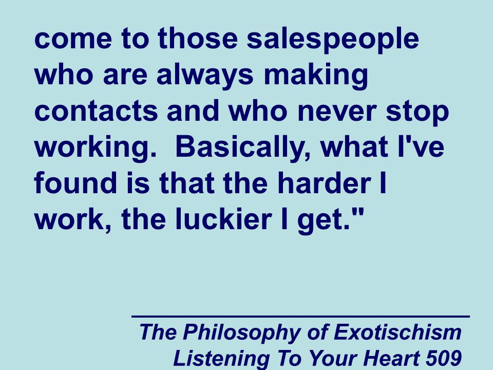 The Philosophy of Exotischism Listening To Your Heart 509 come to those salespeople who are always making contacts and who never stop working. Basical