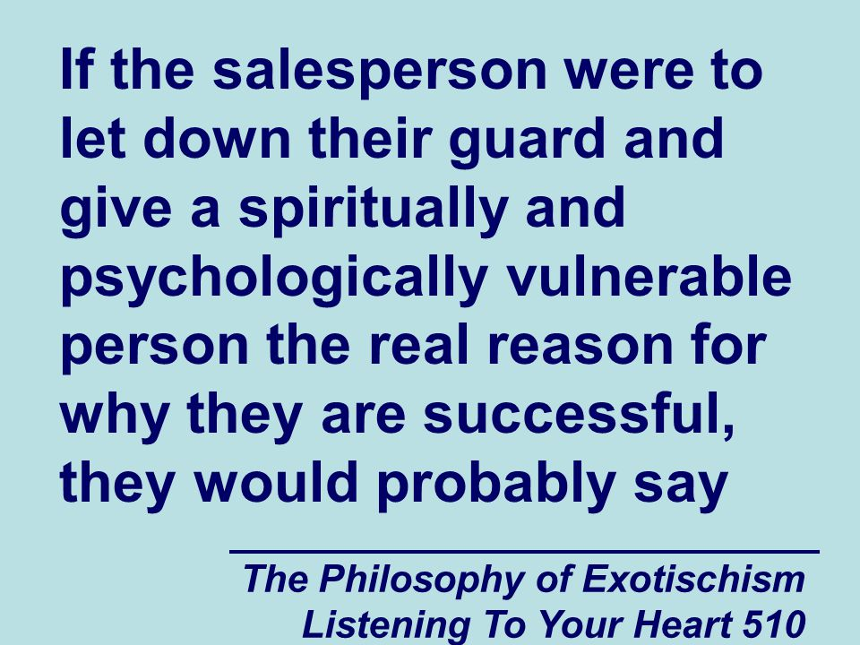 The Philosophy of Exotischism Listening To Your Heart 510 If the salesperson were to let down their guard and give a spiritually and psychologically v