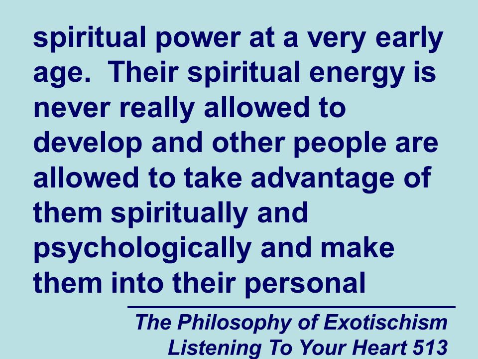 The Philosophy of Exotischism Listening To Your Heart 513 spiritual power at a very early age. Their spiritual energy is never really allowed to devel