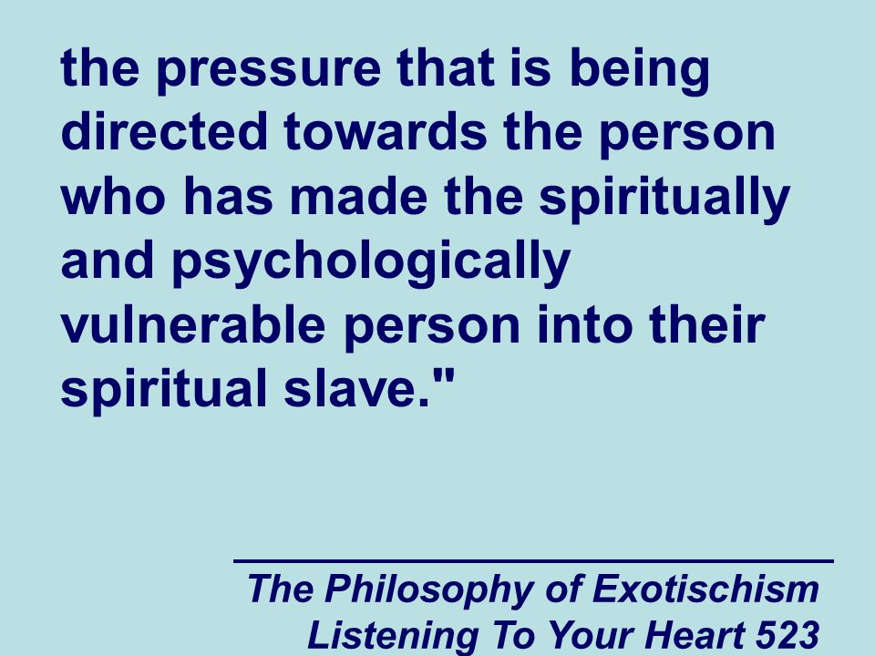 The Philosophy of Exotischism Listening To Your Heart 523 the pressure that is being directed towards the person who has made the spiritually and psyc