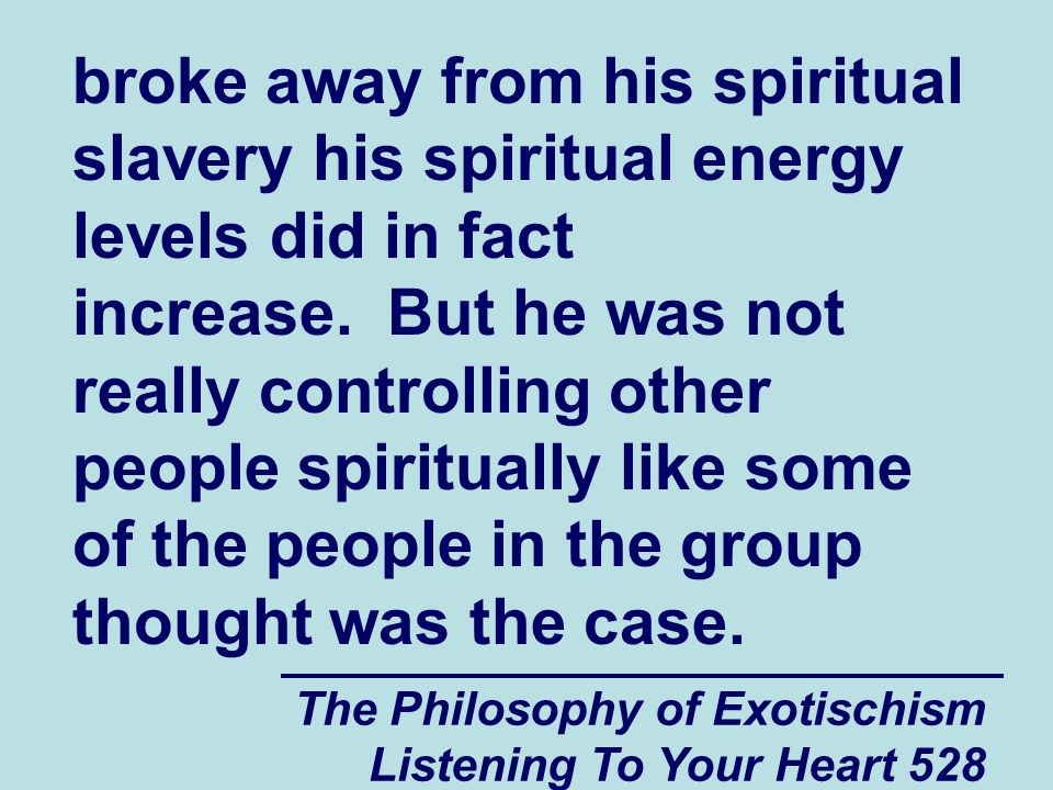 The Philosophy of Exotischism Listening To Your Heart 528 broke away from his spiritual slavery his spiritual energy levels did in fact increase. But